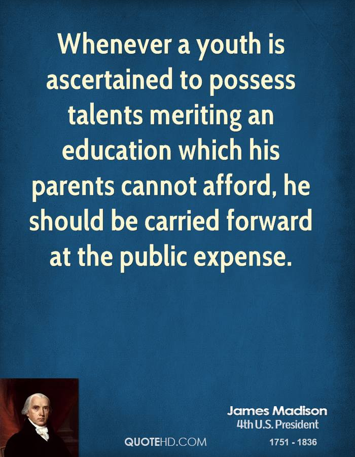 Whenever a youth is ascertained to possess talents meriting an education which his parents cannot afford, he should be carried forward at the public expense.