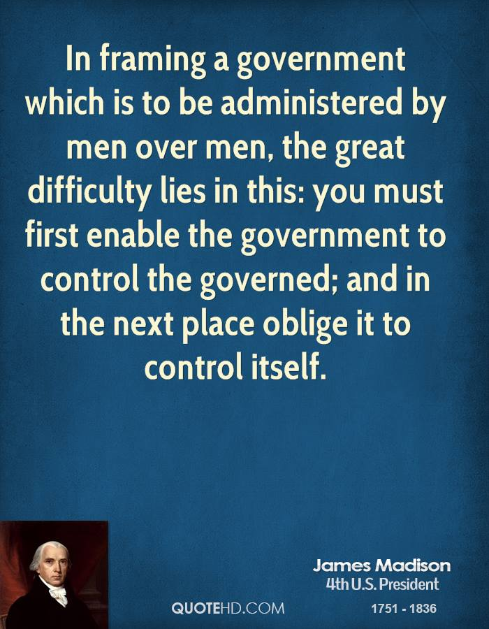In framing a government which is to be administered by men over men, the great difficulty lies in this: you must first enable the government to control the governed; and in the next place oblige it to control itself.