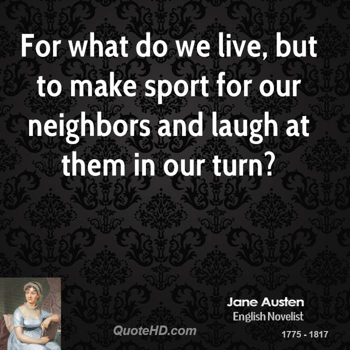For what do we live, but to make sport for our neighbors and laugh at them in our turn?