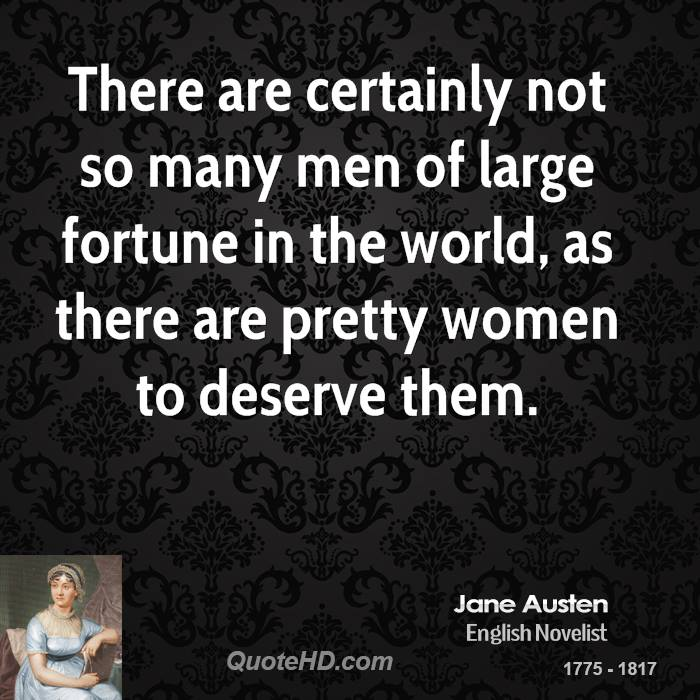 There are certainly not so many men of large fortune in the world, as there are pretty women to deserve them.