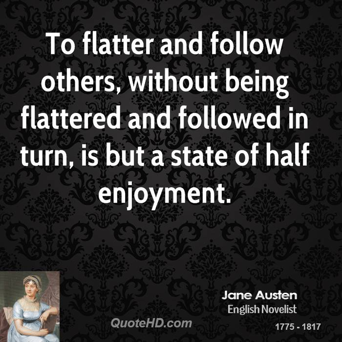 To flatter and follow others, without being flattered and followed in turn, is but a state of half enjoyment.
