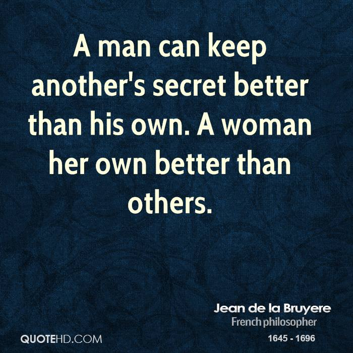 A man can keep another's secret better than his own. A woman her own better than others.