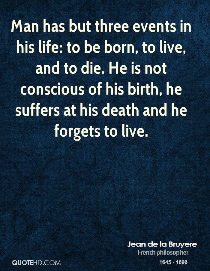 Man has but three events in his life: to be born, to live, and to die. He is not conscious of his birth, he suffers at his death and he forgets to live.