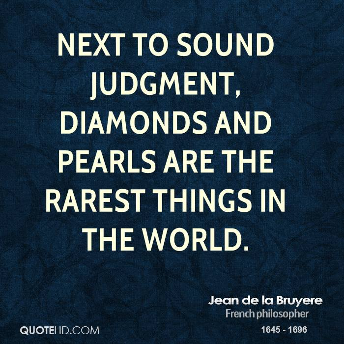 Next to sound judgment, diamonds and pearls are the rarest things in the world.