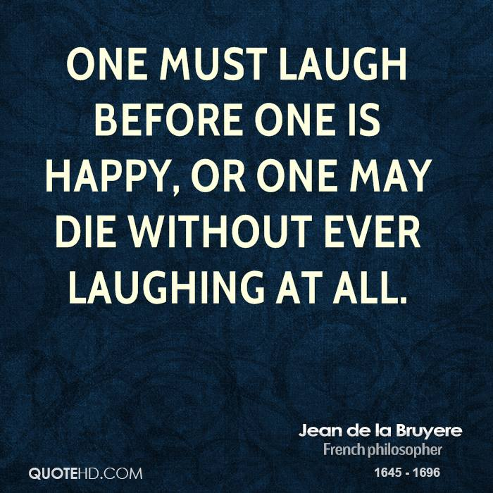 One must laugh before one is happy, or one may die without ever laughing at all.