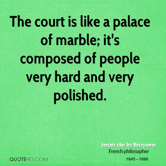 The court is like a palace of marble; it's composed of people very hard and very polished.