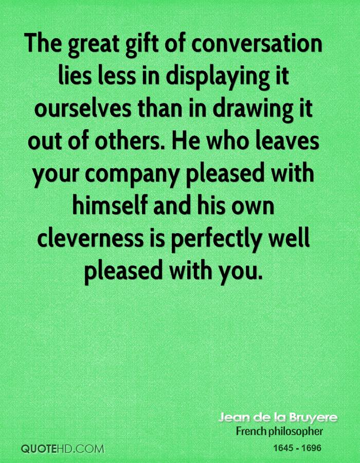 The great gift of conversation lies less in displaying it ourselves than in drawing it out of others. He who leaves your company pleased with himself and his own cleverness is perfectly well pleased with you.