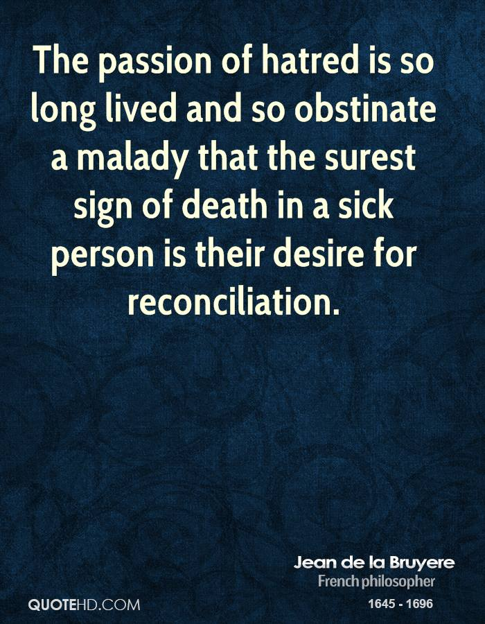 The passion of hatred is so long lived and so obstinate a malady that the surest sign of death in a sick person is their desire for reconciliation.