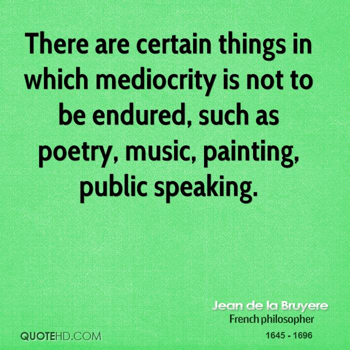 There are certain things in which mediocrity is not to be endured, such as poetry, music, painting, public speaking.