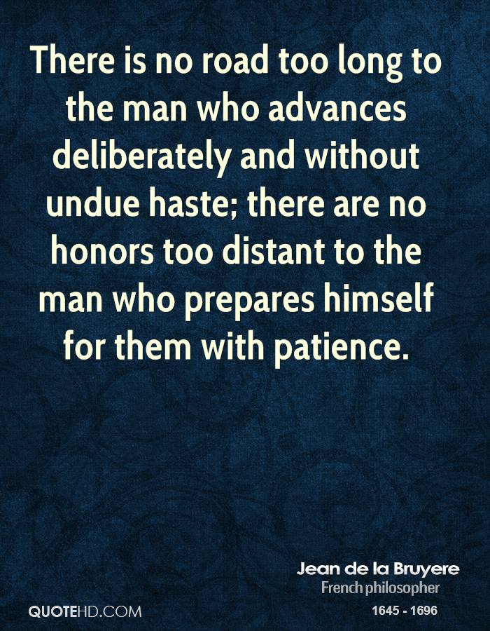 There is no road too long to the man who advances deliberately and without undue haste; there are no honors too distant to the man who prepares himself for them with patience.