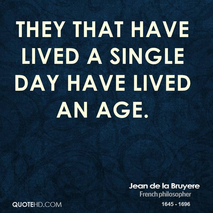 They that have lived a single day have lived an age.