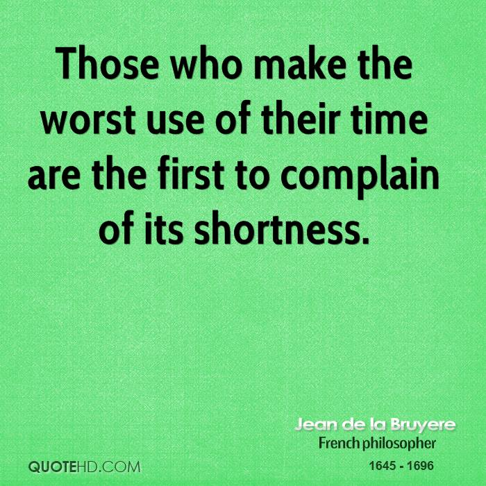 Those who make the worst use of their time are the first to complain of its shortness.