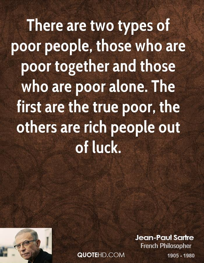 There are two types of poor people, those who are poor together and those who are poor alone. The first are the true poor, the others are rich people out of luck.
