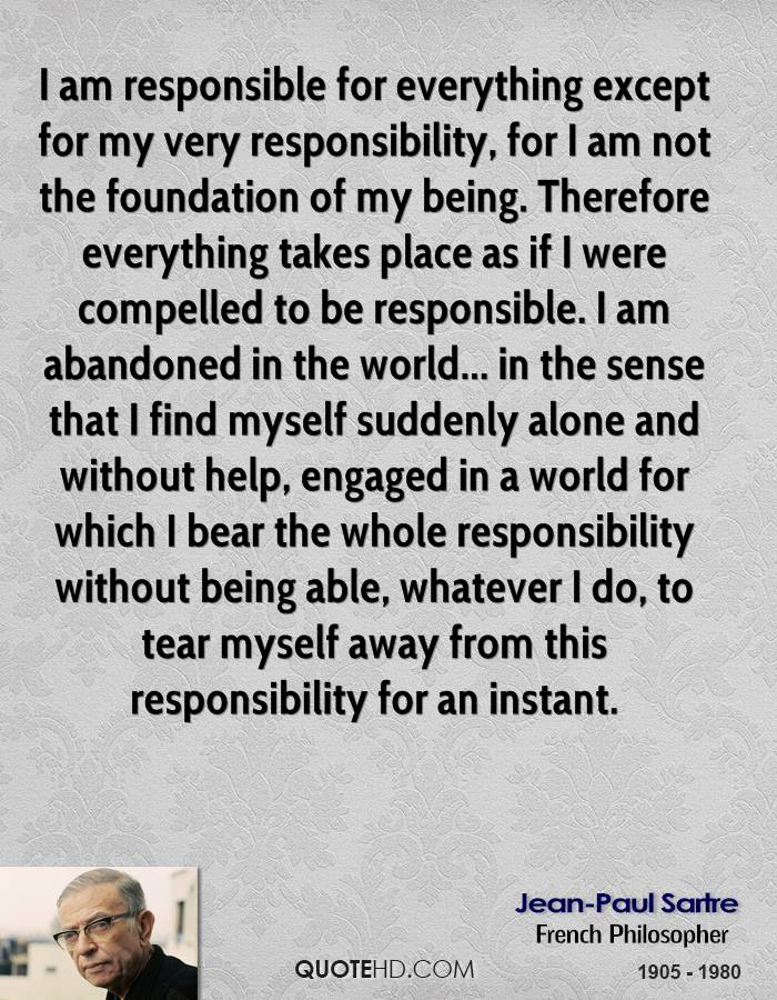 I am responsible for everything except for my very responsibility, for I am not the foundation of my being. Therefore everything takes place as if I were compelled to be responsible. I am abandoned in the world... in the sense that I find myself suddenly alone and without help, engaged in a world for which I bear the whole responsibility without being able, whatever I do, to tear myself away from this responsibility for an instant.