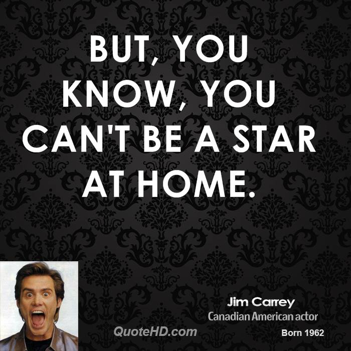 But, you know, you can't be a star at home.