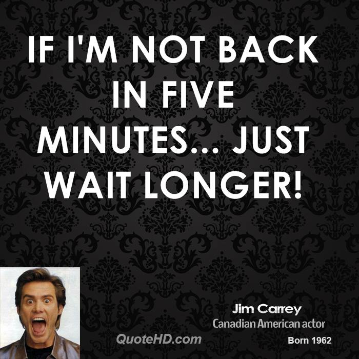 If I'm not back in five minutes... just wait longer!
