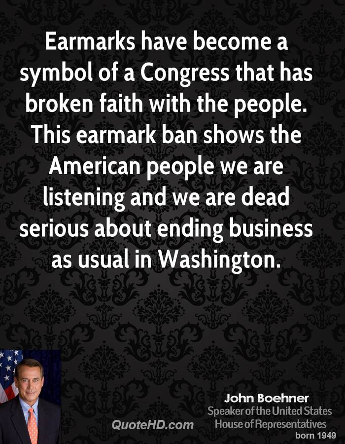Earmarks have become a symbol of a Congress that has broken faith with the people. This earmark ban shows the American people we are listening and we are dead serious about ending business as usual in Washington.