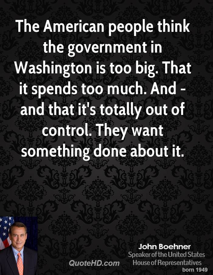 The American people think the government in Washington is too big. That it spends too much. And - and that it's totally out of control. They want something done about it.