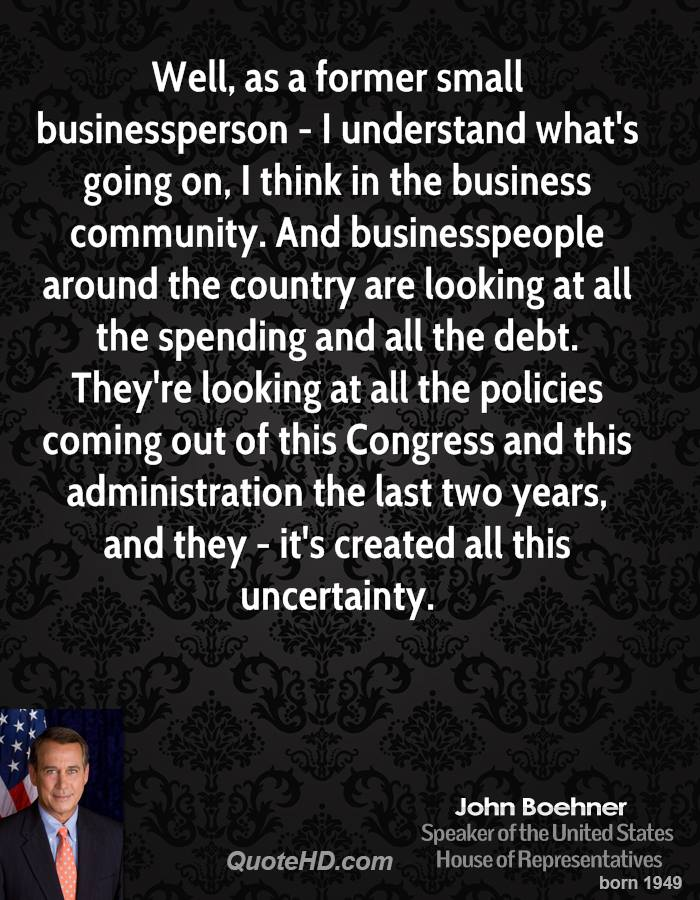 Well, as a former small businessperson - I understand what's going on, I think in the business community. And businesspeople around the country are looking at all the spending and all the debt. They're looking at all the policies coming out of this Congress and this administration the last two years, and they - it's created all this uncertainty.