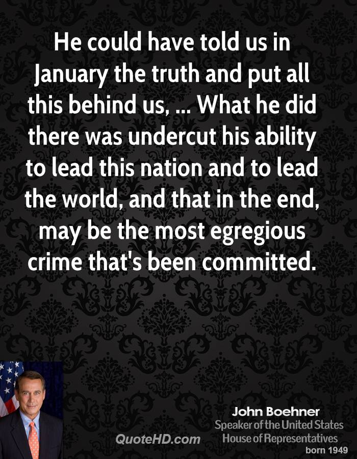 He could have told us in January the truth and put all this behind us, ... What he did there was undercut his ability to lead this nation and to lead the world, and that in the end, may be the most egregious crime that's been committed.