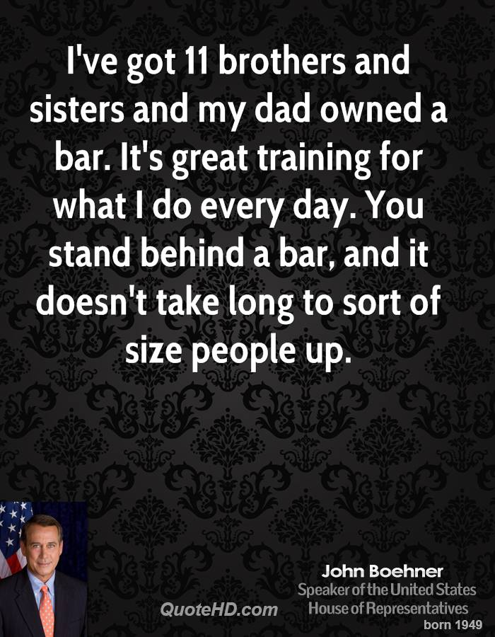 I've got 11 brothers and sisters and my dad owned a bar. It's great training for what I do every day. You stand behind a bar, and it doesn't take long to sort of size people up.