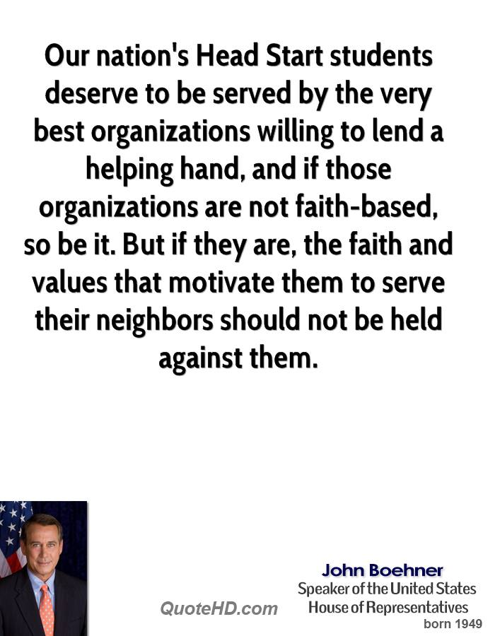 Our nation's Head Start students deserve to be served by the very best organizations willing to lend a helping hand, and if those organizations are not faith-based, so be it. But if they are, the faith and values that motivate them to serve their neighbors should not be held against them.