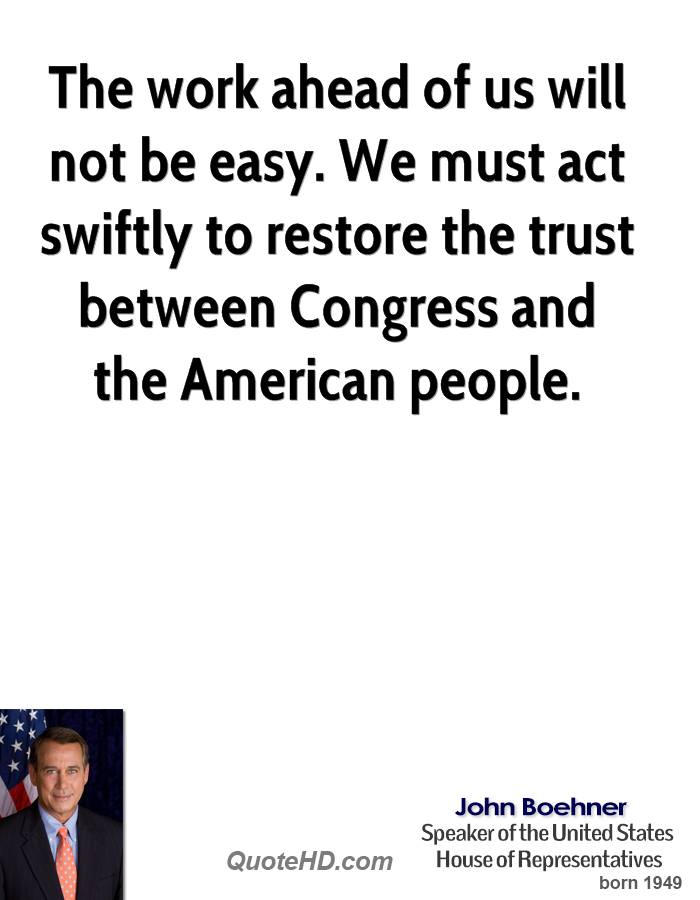 The work ahead of us will not be easy. We must act swiftly to restore the trust between Congress and the American people.