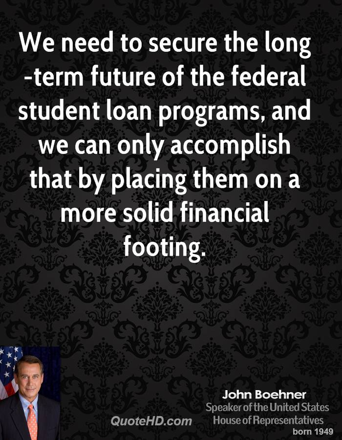We need to secure the long-term future of the federal student loan programs, and we can only accomplish that by placing them on a more solid financial footing.