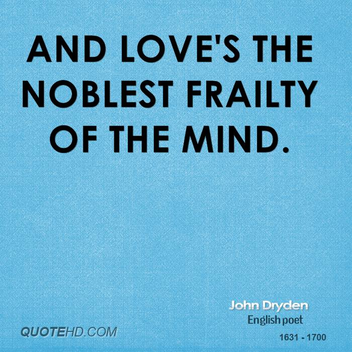 And love's the noblest frailty of the mind.