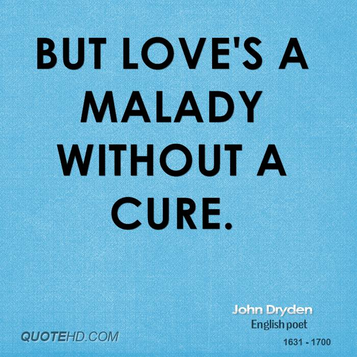 But love's a malady without a cure.