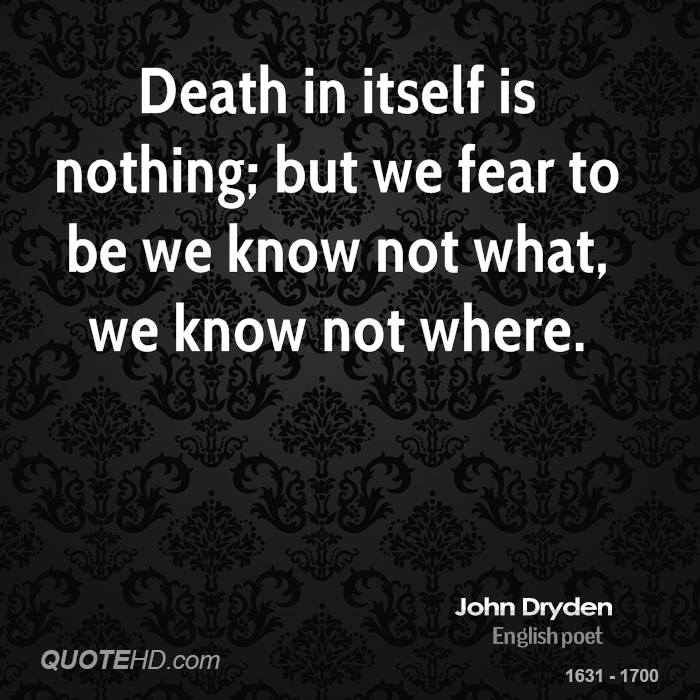 Death in itself is nothing; but we fear to be we know not what, we know not where.