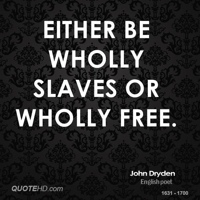 Either be wholly slaves or wholly free.