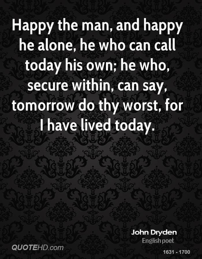 Happy the man, and happy he alone, he who can call today his own; he who, secure within, can say, tomorrow do thy worst, for I have lived today.