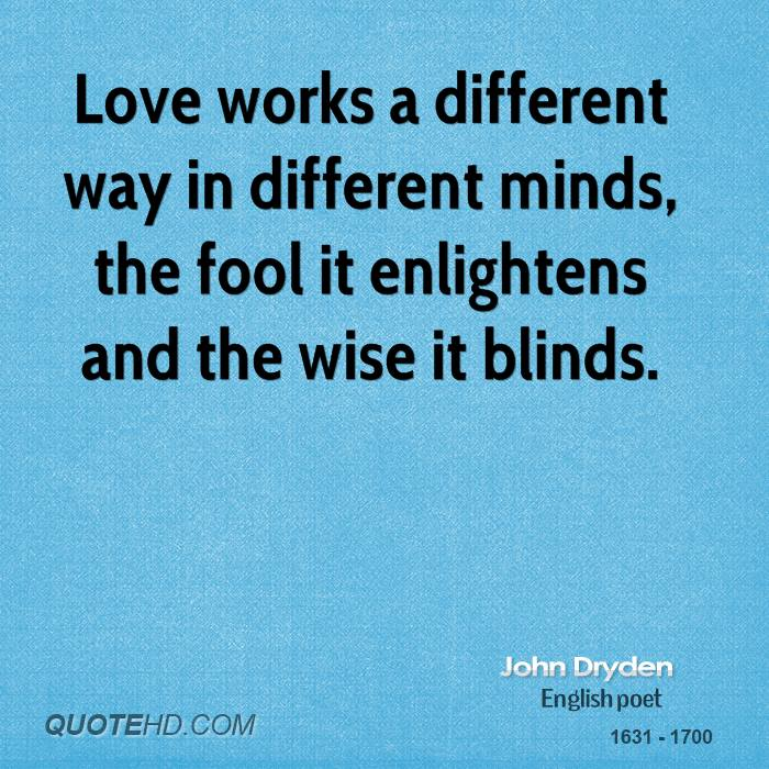 Love works a different way in different minds, the fool it enlightens and the wise it blinds.