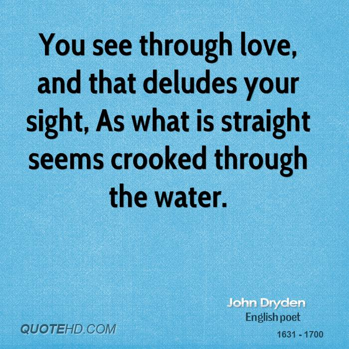 You see through love, and that deludes your sight, As what is straight seems crooked through the water.