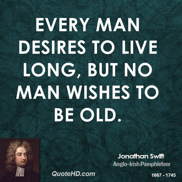Every man desires to live long, but no man wishes to be old.