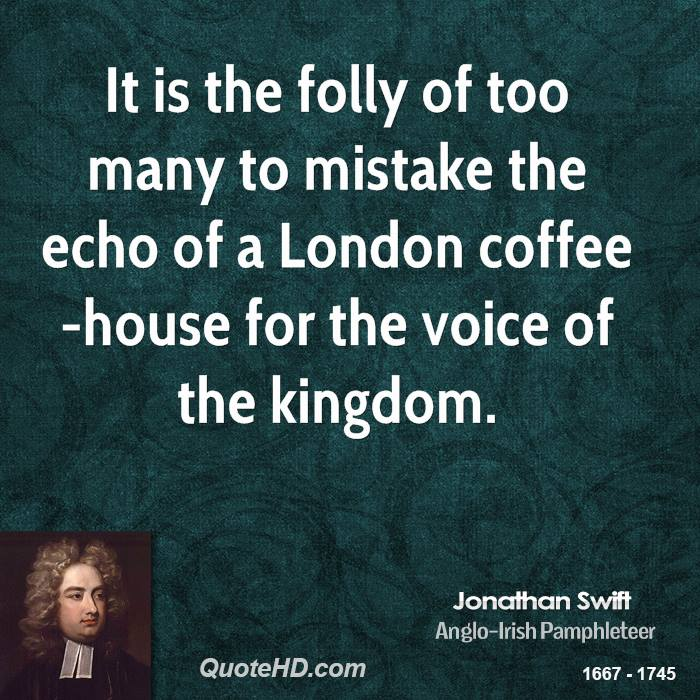 It is the folly of too many to mistake the echo of a London coffee-house for the voice of the kingdom.