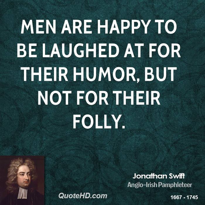 Men are happy to be laughed at for their humor, but not for their folly.