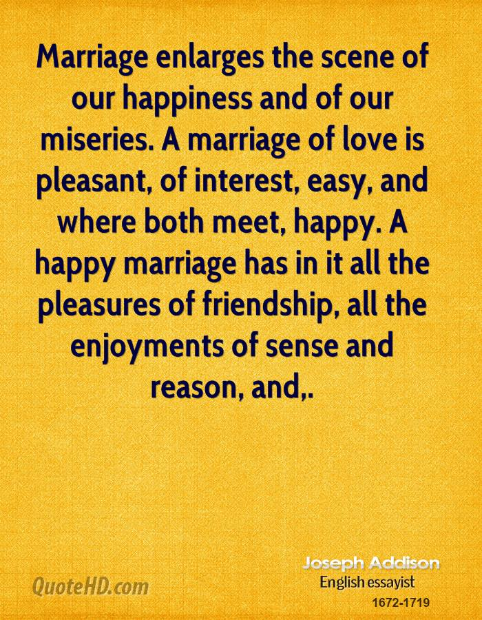 Marriage enlarges the scene of our happiness and of our miseries. A marriage of love is pleasant, of interest, easy, and where both meet, happy. A happy marriage has in it all the pleasures of friendship, all the enjoyments of sense and reason, and.