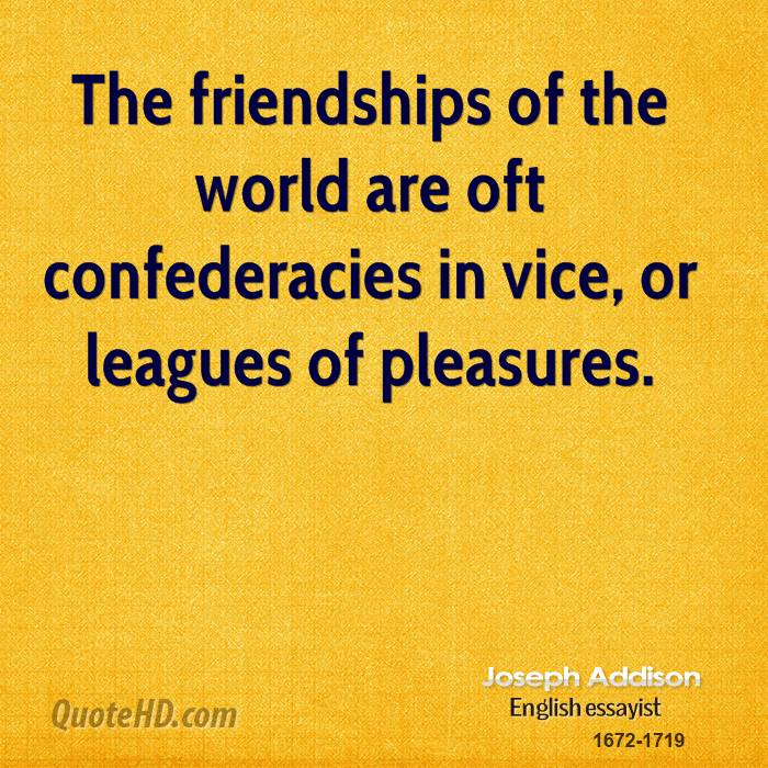 The friendships of the world are oft confederacies in vice, or leagues of pleasures.