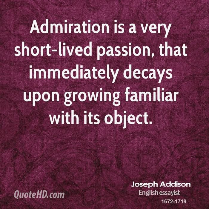 Admiration is a very short-lived passion, that immediately decays upon growing familiar with its object.