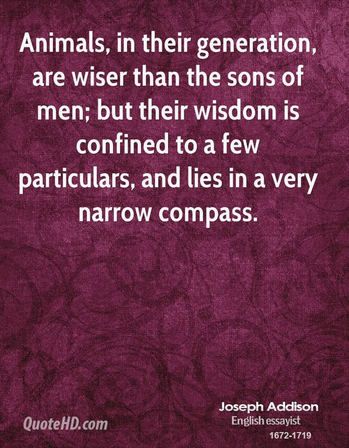 Animals, in their generation, are wiser than the sons of men; but their wisdom is confined to a few particulars, and lies in a very narrow compass.