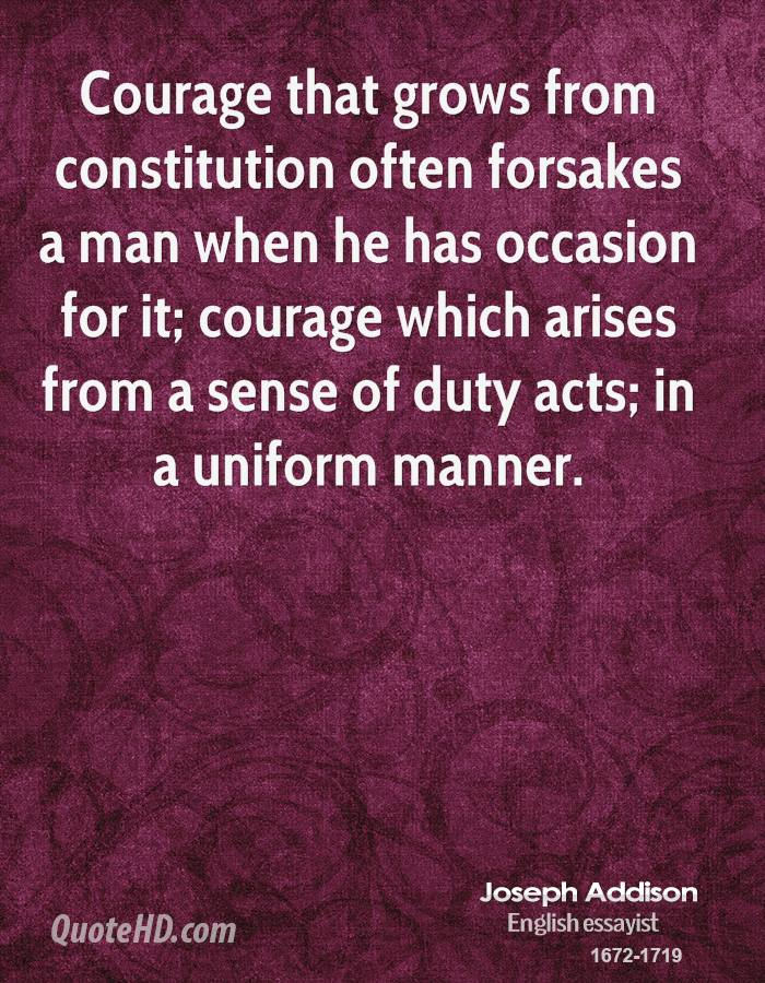 Courage that grows from constitution often forsakes a man when he has occasion for it; courage which arises from a sense of duty acts; in a uniform manner.