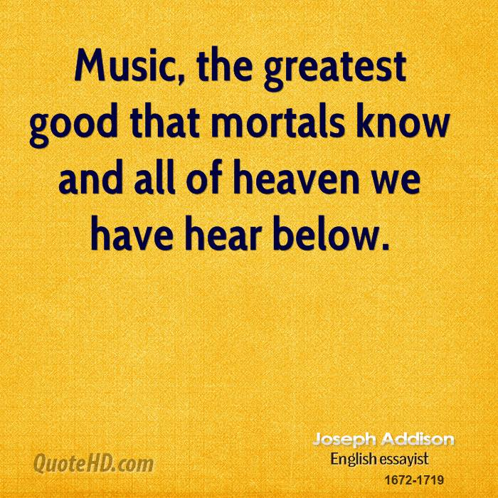 Music, the greatest good that mortals know and all of heaven we have hear below.