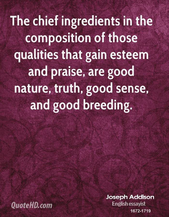 The chief ingredients in the composition of those qualities that gain esteem and praise, are good nature, truth, good sense, and good breeding.