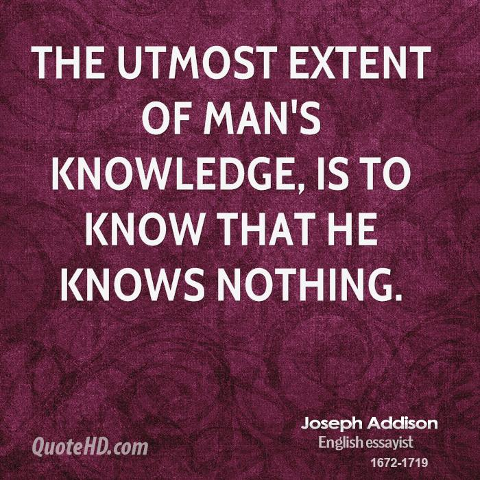 The utmost extent of man's knowledge, is to know that he knows nothing.