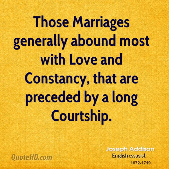 Those Marriages generally abound most with Love and Constancy, that are preceded by a long Courtship.