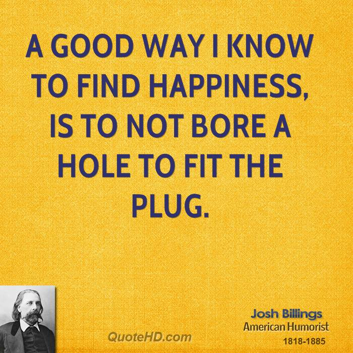 A good way I know to find happiness, is to not bore a hole to fit the plug.