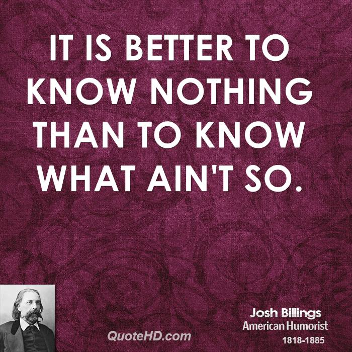It is better to know nothing than to know what ain't so.