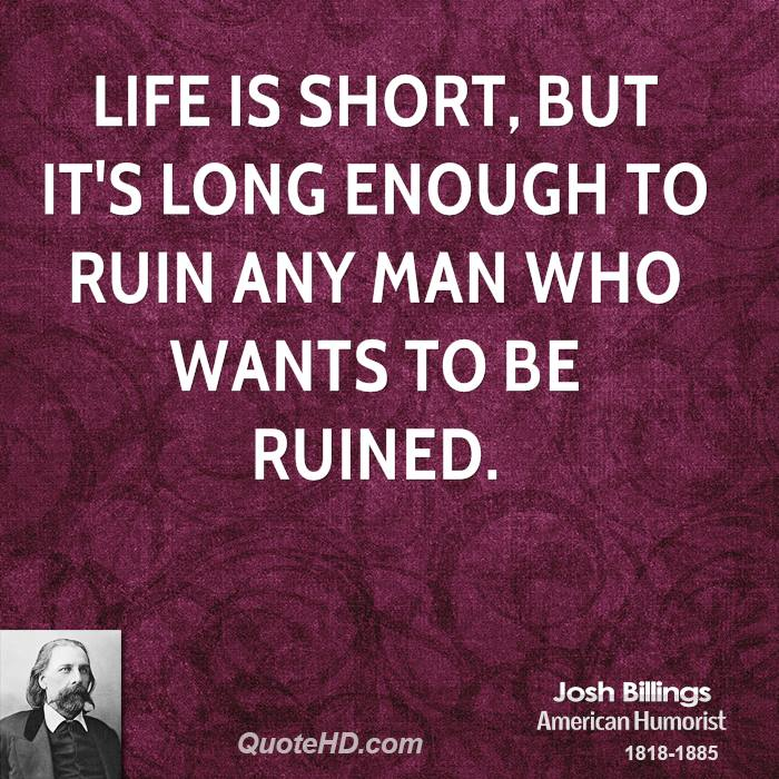 Life is short, but it's long enough to ruin any man who wants to be ruined.